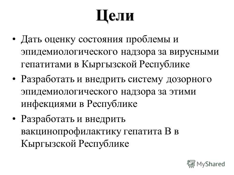 ЦелиЦели Дать оценку состояния проблемы и эпидемиологического надзора за вирусными гепатитами в Кыргызской Республике Разработать и внедрить систему дозорного эпидемиологического надзора за этими инфекциями в Республике Разработать и внедрить вакцино