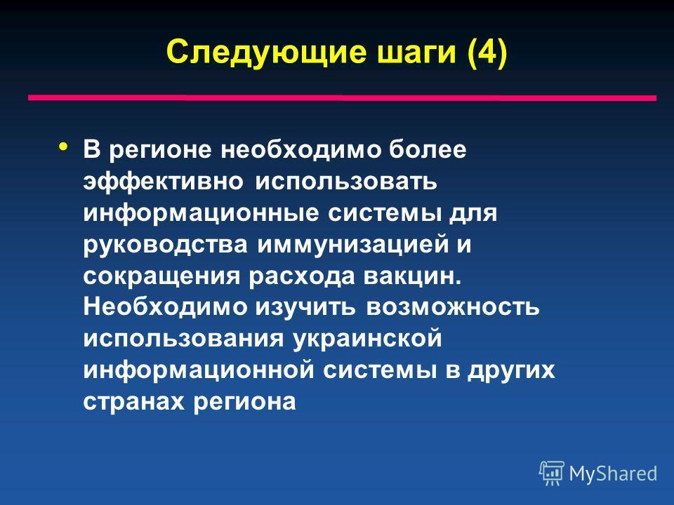 Следующие шаги (4) В регионе необходимо более эффективно использовать информационные системы для руководства иммунизацией и сокращения расхода вакцин. Необходимо изучить возможность использования украинской информационной системы в других странах рег