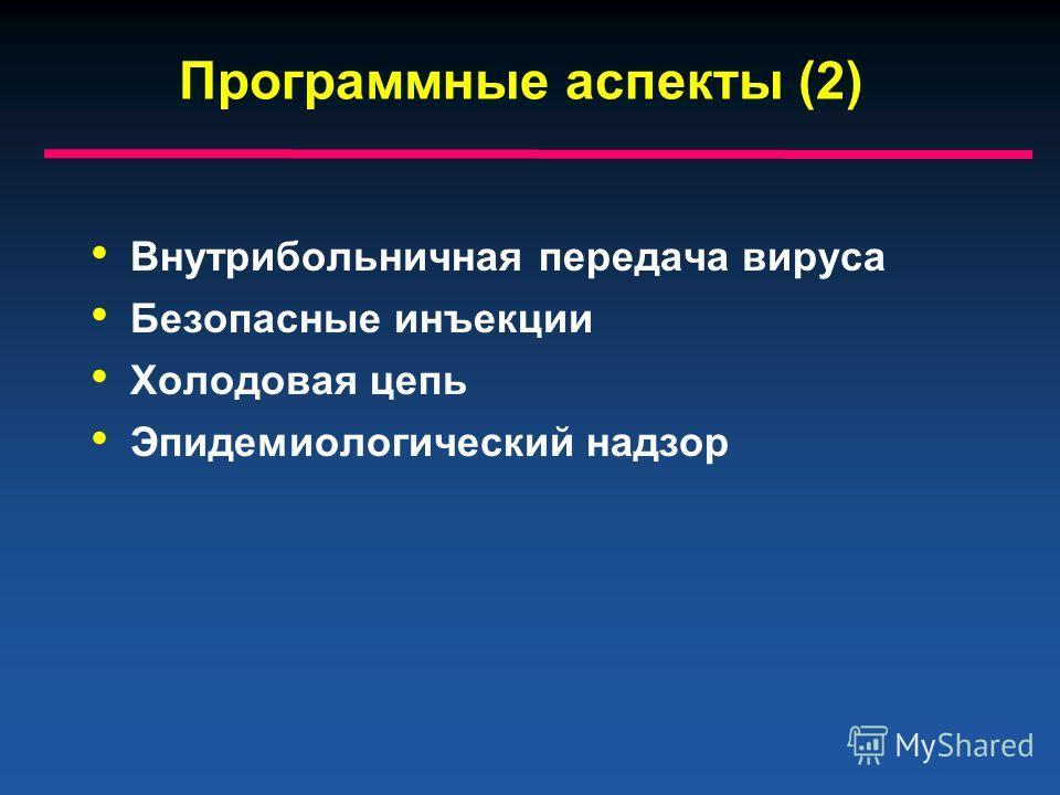 Программные аспекты (2) Внутрибольничная передача вируса Безопасные инъекции Холодовая цепь Эпидемиологический надзор