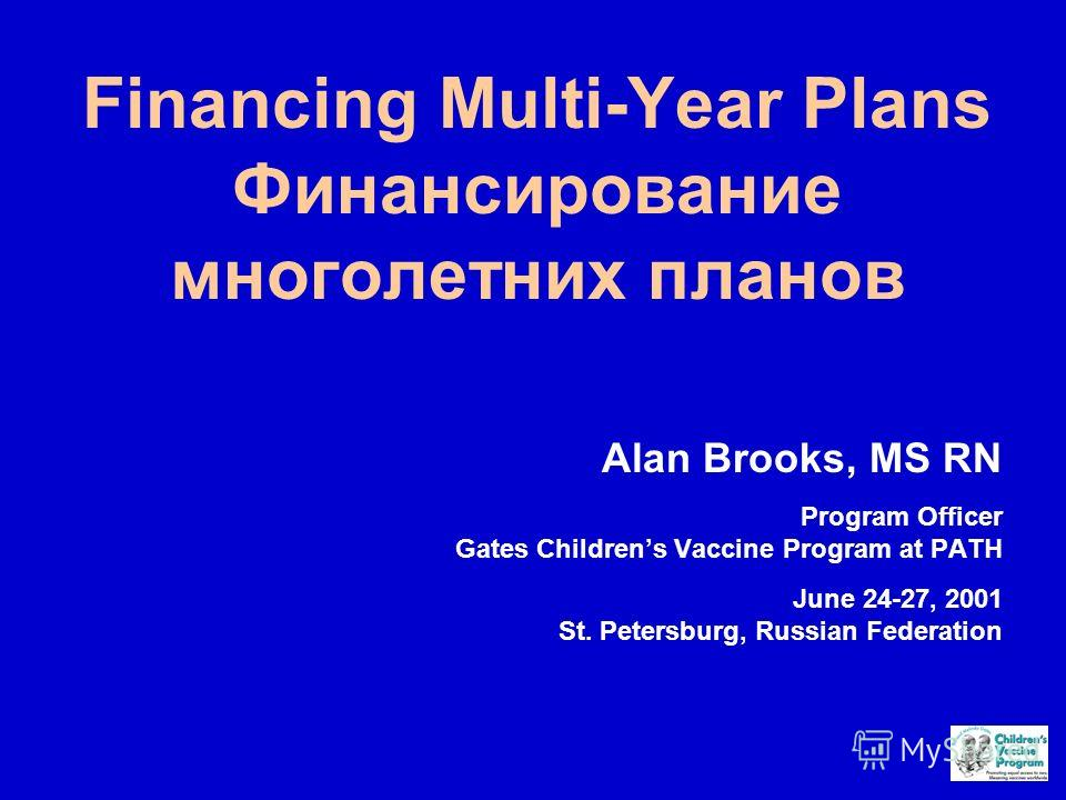 Financing Multi-Year Plans Финансирование многолетних планов Alan Brooks, MS RN Program Officer Gates Childrens Vaccine Program at PATH June 24-27, 2001 St. Petersburg, Russian Federation
