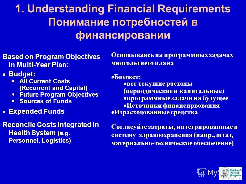 1. Understanding Financial Requirements Понимание потребностей в финансировании Based on Program Objectives in Multi-Year Plan: Budget: All Current Costs (Recurrent and Capital) Future Program Objectives Sources of Funds Expended Funds Reconcile Cost