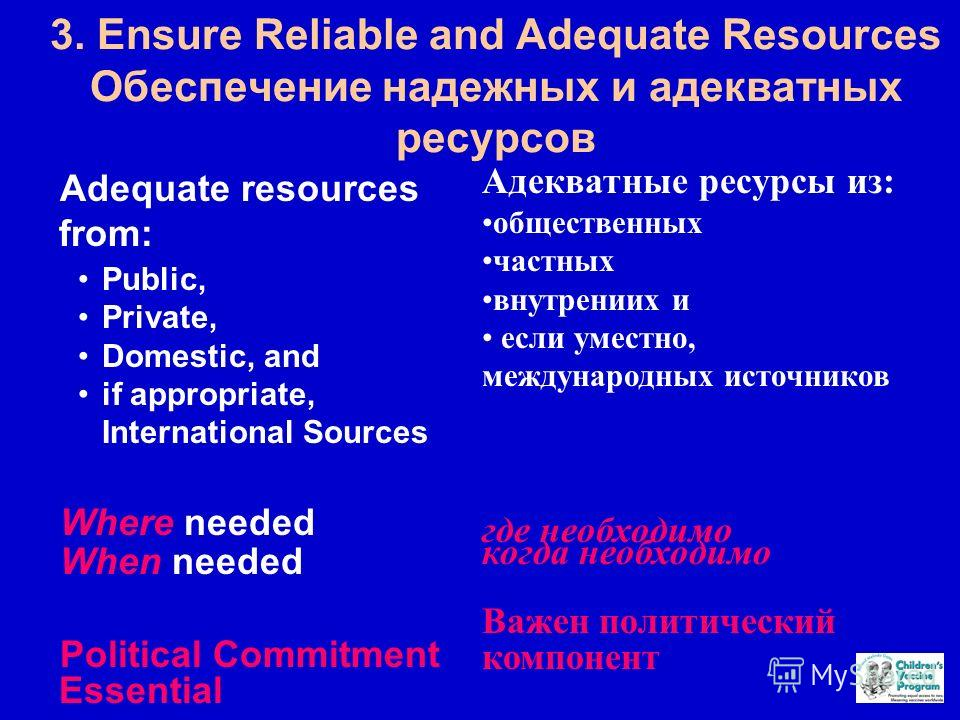 3. Ensure Reliable and Adequate Resources Обеспечение надежных и адекватных ресурсов Adequate resources from: Public, Private, Domestic, and if appropriate, International Sources Where needed When needed Political Commitment Essential Адекватные ресу