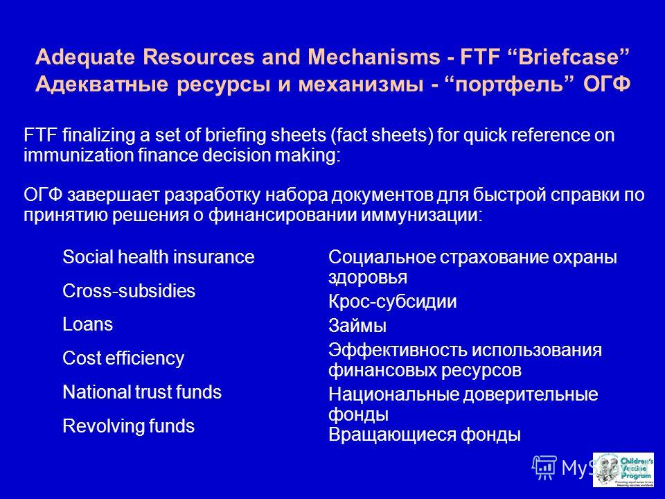 Adequate Resources and Mechanisms - FTF Briefcase Адекватные ресурсы и механизмы - портфель ОГФ Social health insurance Cross-subsidies Loans Cost efficiency National trust funds Revolving funds FTF finalizing a set of briefing sheets (fact sheets) f