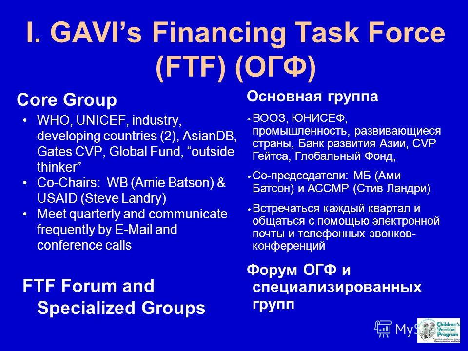 I. GAVIs Financing Task Force (FTF) (ОГФ) Core Group WHO, UNICEF, industry, developing countries (2), AsianDB, Gates CVP, Global Fund, outside thinker Co-Chairs: WB (Amie Batson) & USAID (Steve Landry) Meet quarterly and communicate frequently by E-M