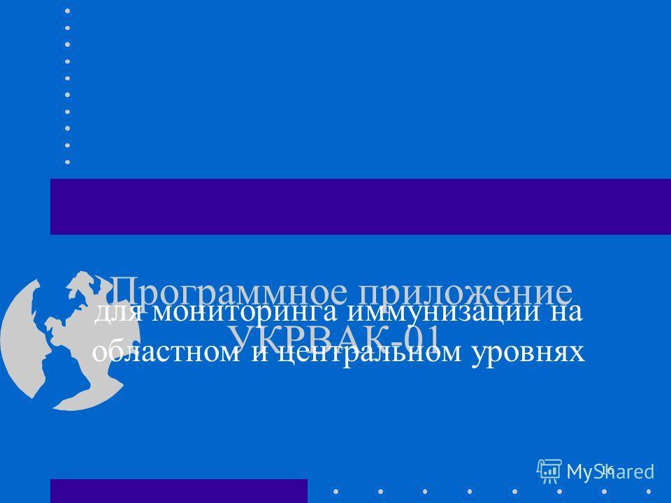 16 Программное приложение УКРВАК-01 для мониторинга иммунизации на областном и центральном уровнях