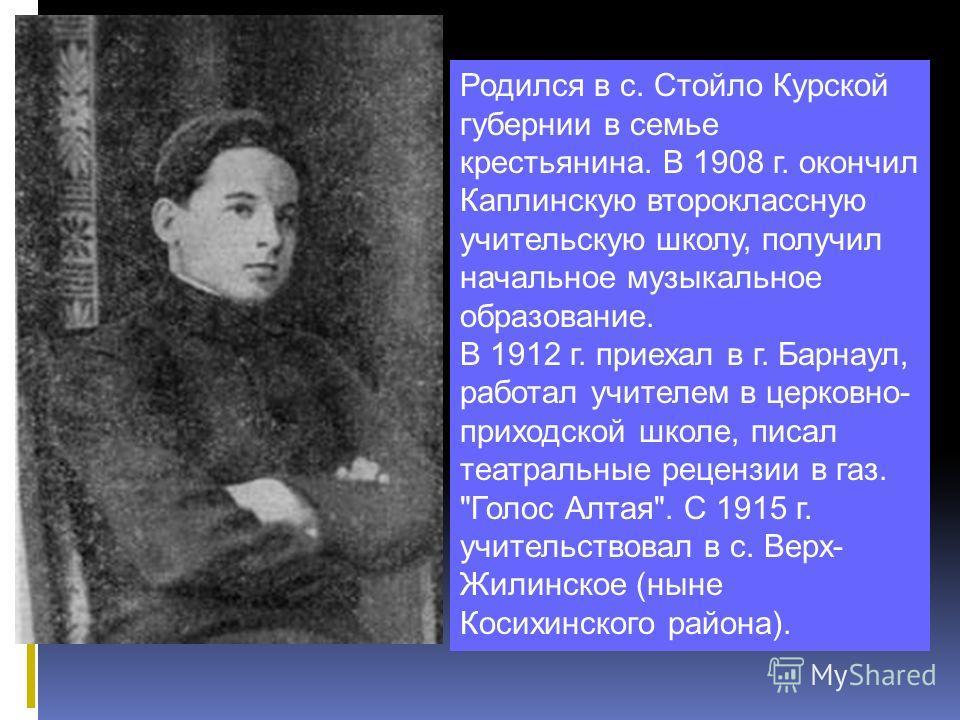 Родился в с. Стойло Курской губернии в семье крестьянина. В 1908 г. окончил Каплинскую второклассную учительскую школу, получил начальное музыкальное образование. В 1912 г. приехал в г. Барнаул, работал учителем в церковно- приходской школе, писал те