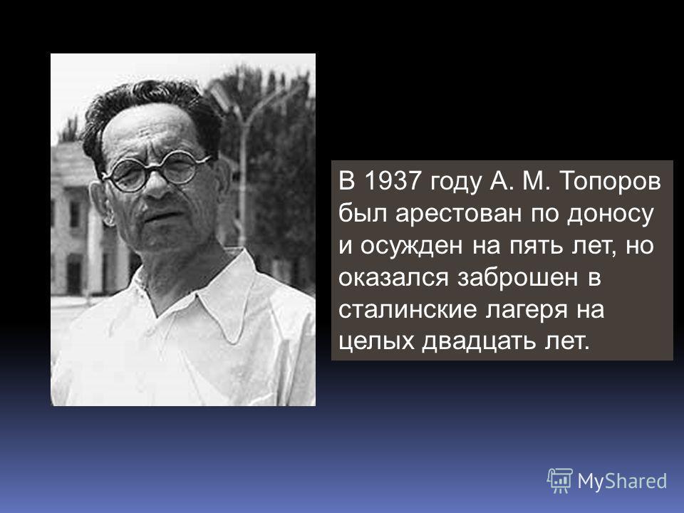 В 1937 году А. М. Топоров был арестован по доносу и осужден на пять лет, но оказался заброшен в сталинские лагеря на целых двадцать лет.