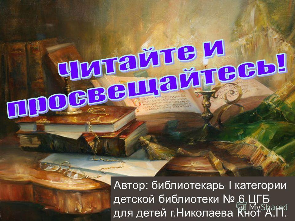 Автор: библиотекарь І категории детской библиотеки 6 ЦГБ для детей г.Николаева Кнот А.П.