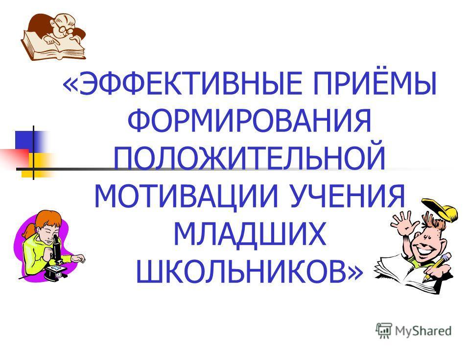 «ЭФФЕКТИВНЫЕ ПРИЁМЫ ФОРМИРОВАНИЯ ПОЛОЖИТЕЛЬНОЙ МОТИВАЦИИ УЧЕНИЯ МЛАДШИХ ШКОЛЬНИКОВ»