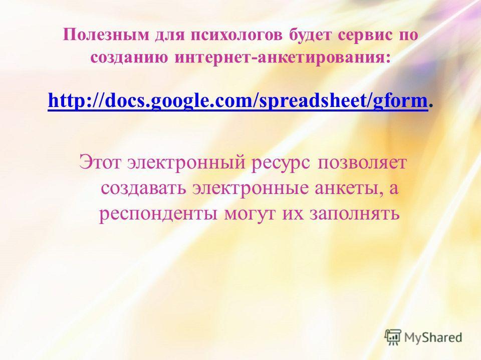 Полезным для психологов будет сервис по созданию интернет-анкетирования: http://docs.google.com/spreadsheet/gformhttp://docs.google.com/spreadsheet/gform. Этот электронный ресурс позволяет создавать электронные анкеты, а респонденты могут их заполнят