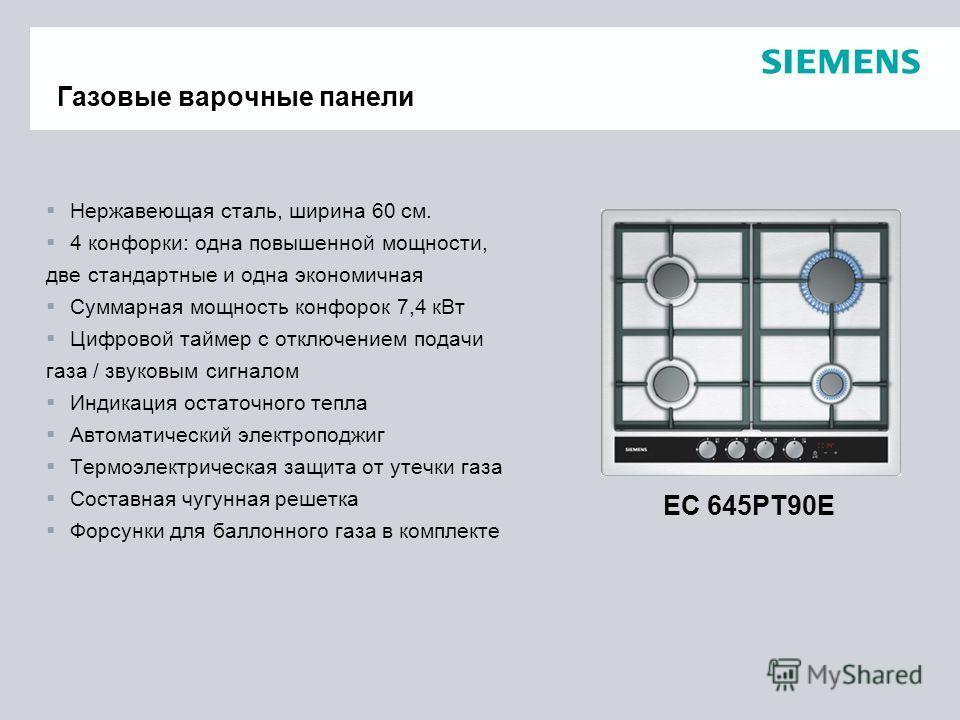 Нержавеющая сталь, ширина 60 см. 4 конфорки: одна повышенной мощности, две стандартные и одна экономичная Суммарная мощность конфорок 7,4 кВт Цифровой таймер с отключением подачи газа / звуковым сигналом Индикация остаточного тепла Автоматический эле