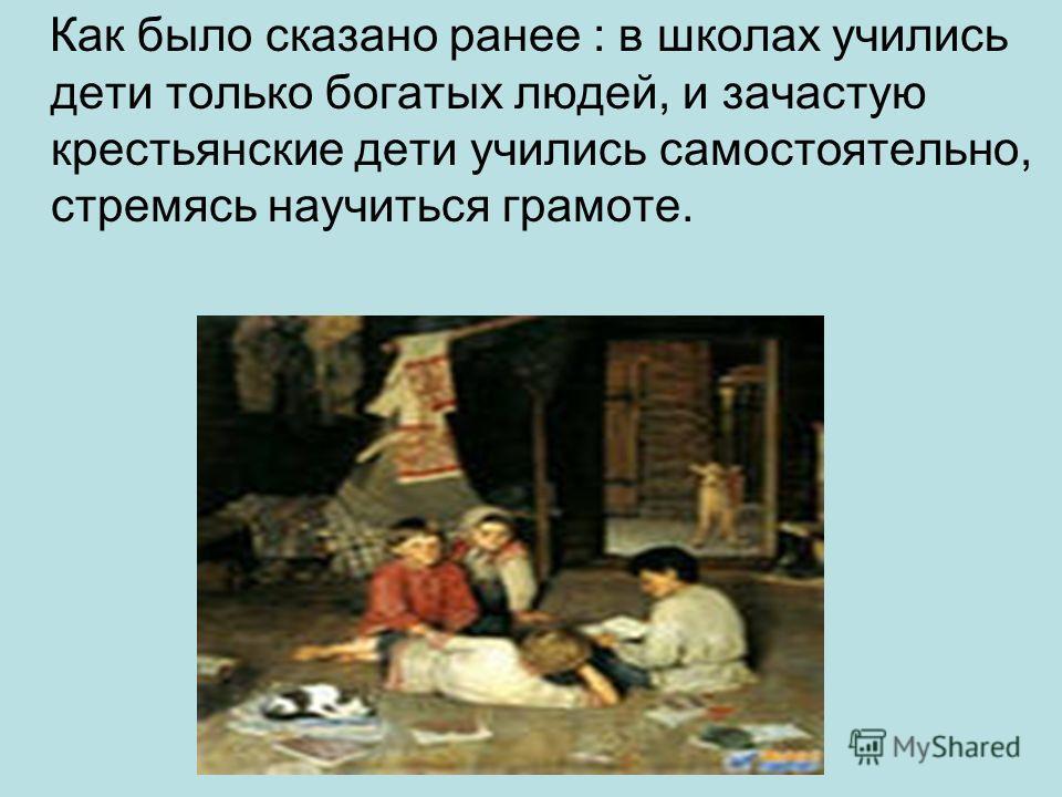 Как было сказано ранее : в школах учились дети только богатых людей, и зачастую крестьянские дети учились самостоятельно, стремясь научиться грамоте.