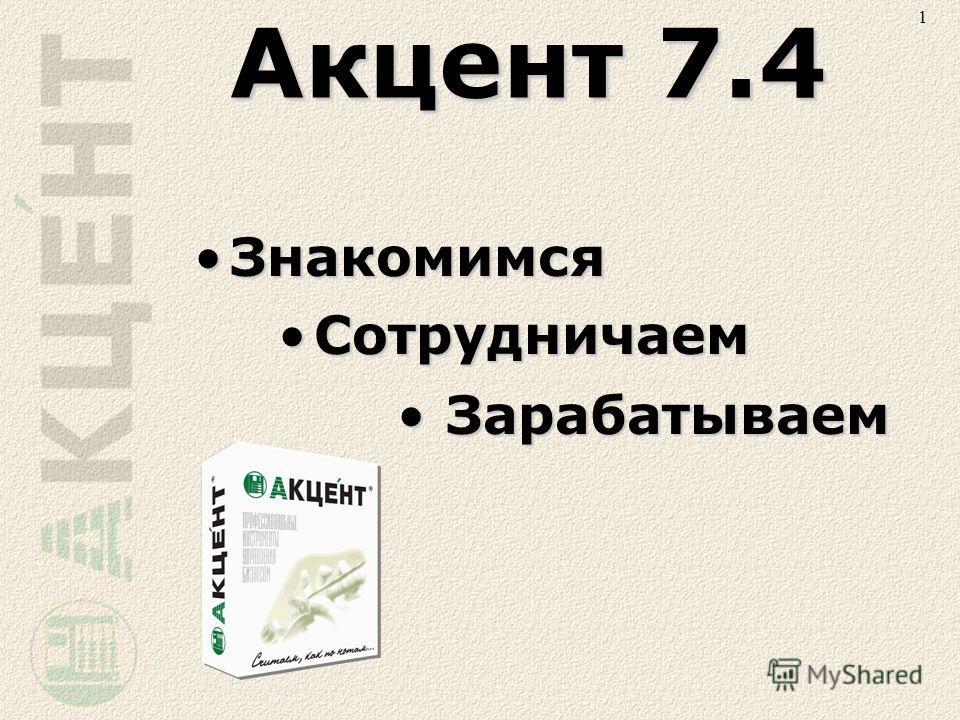 Акцент 7.4 ЗнакомимсяЗнакомимся СотрудничаемСотрудничаем ЗарабатываемЗарабатываем 1