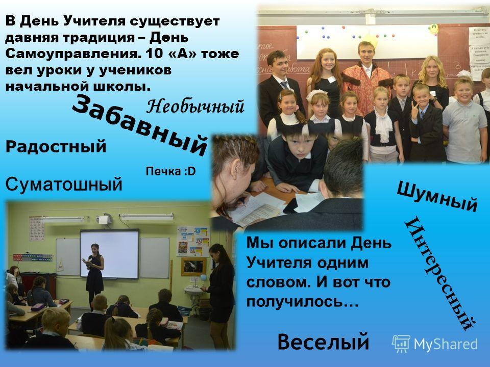Суматошный В День Учителя существует давняя традиция – День Самоуправления. 10 «А» тоже вел уроки у учеников начальной школы. Мы описали День Учителя одним словом. И вот что получилось… Интересный Необычный Шумный Печка :D Забавный Веселый Радостный