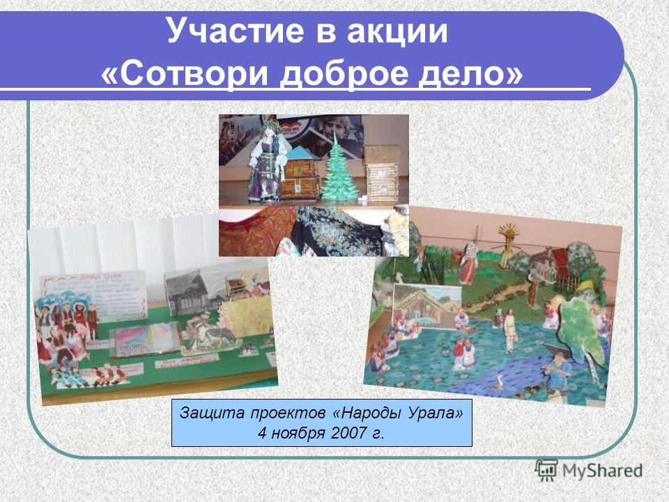 Участие в акции «Сотвори доброе дело» Защита проектов «Народы Урала» 4 ноября 2007 г.