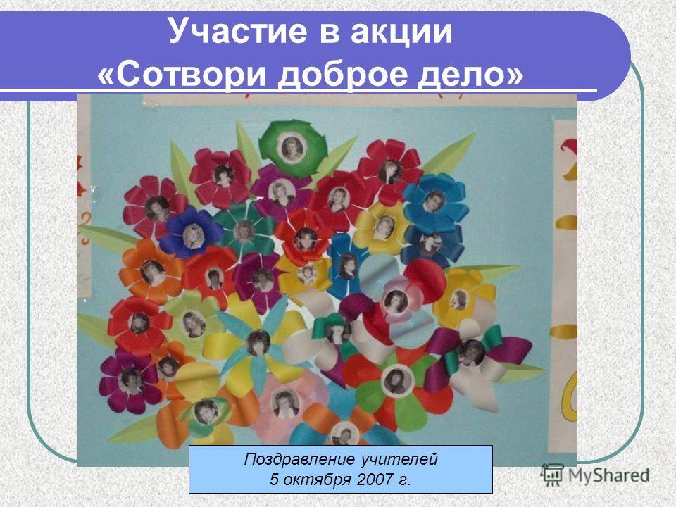 Участие в акции «Сотвори доброе дело» Поздравление учителей 5 октября 2007 г.