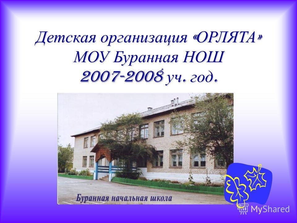 Детская организация « ОРЛЯТА » МОУ Буранная НОШ 2007-2008 уч. год.