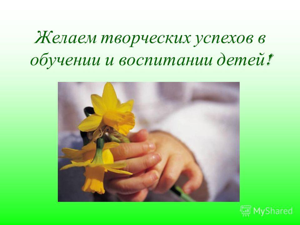 Желаем творческих успехов в обучении и воспитании детей !
