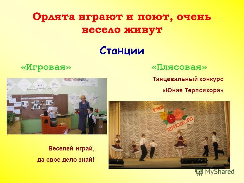 Орлята играют и поют, очень весело живут Станции «Игровая» «Плясовая» Веселей играй, да свое дело знай! Танцевальный конкурс «Юная Терпсихора»