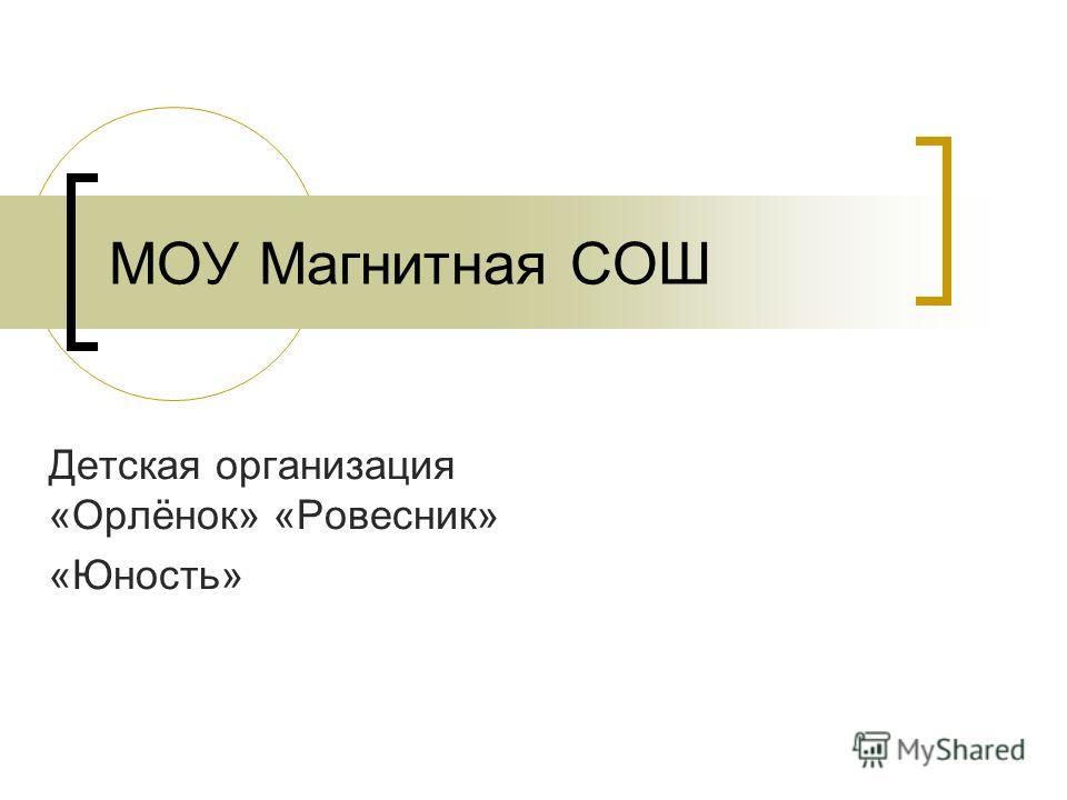 МОУ Магнитная СОШ Детская организация «Орлёнок» «Ровесник» «Юность»