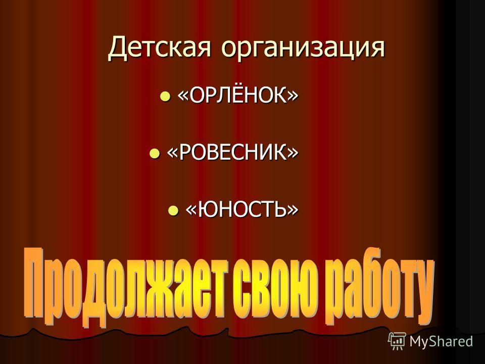 Детская организация Детская организация «ОРЛЁНОК» «ОРЛЁНОК» «РОВЕСНИК» «РОВЕСНИК» «ЮНОСТЬ» «ЮНОСТЬ»