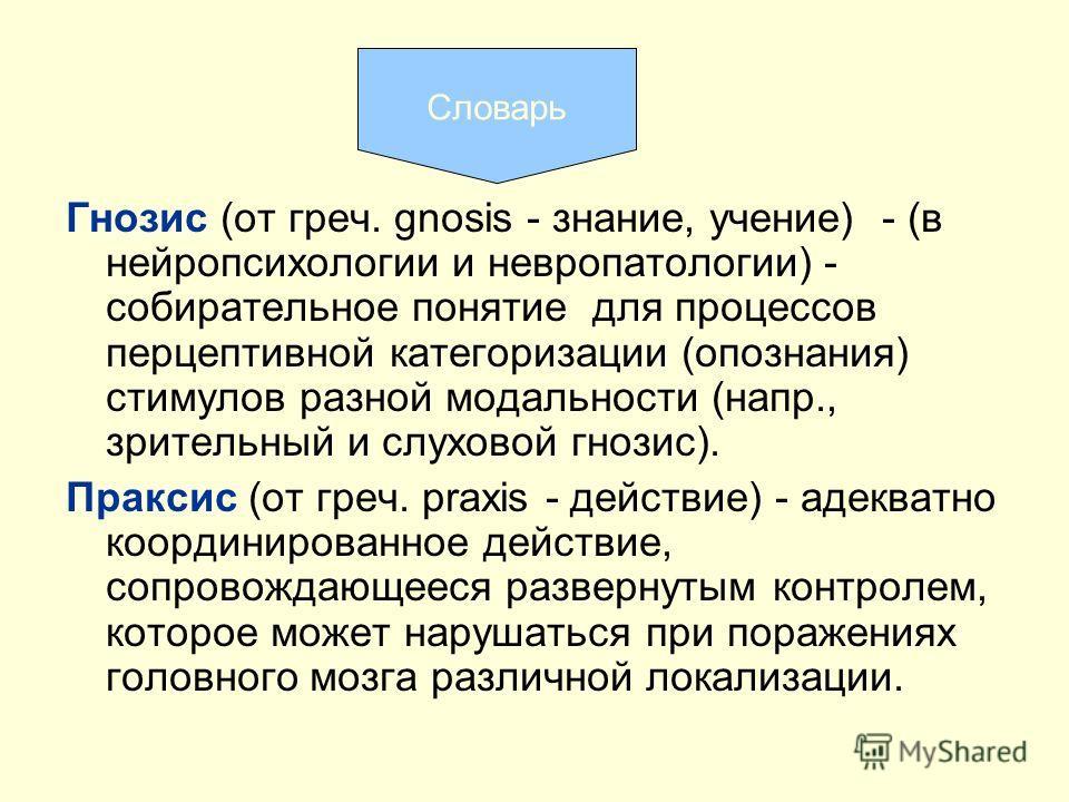 Гнозис (от греч. gnosis - знание, учение) - (в нейропсихологии и невропатологии) - собирательное понятие для процессов перцептивной категоризации (опознания) стимулов разной модальности (напр., зрительный и слуховой гнозис). Праксис (от греч. praxis