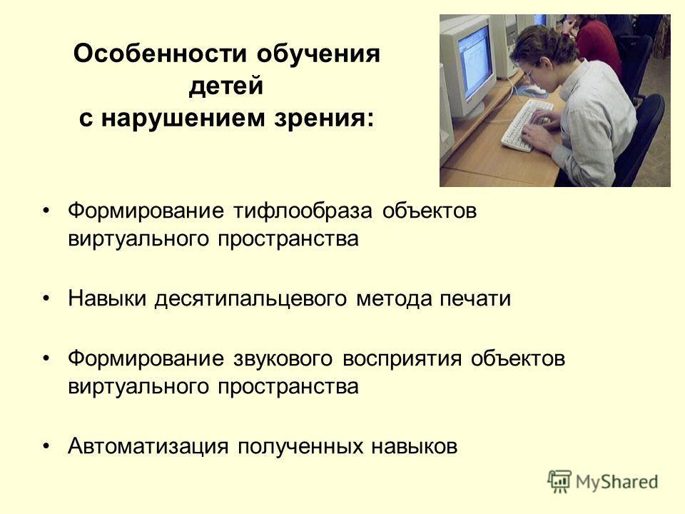 Особенности обучения детей с нарушением зрения: Формирование тифлообраза объектов виртуального пространства Навыки десятипальцевого метода печати Формирование звукового восприятия объектов виртуального пространства Автоматизация полученных навыков
