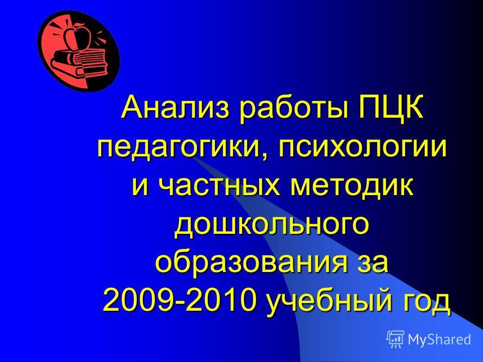 Анализ работы ПЦК педагогики, психологии и частных методик дошкольного образования за 2009-2010 учебный год