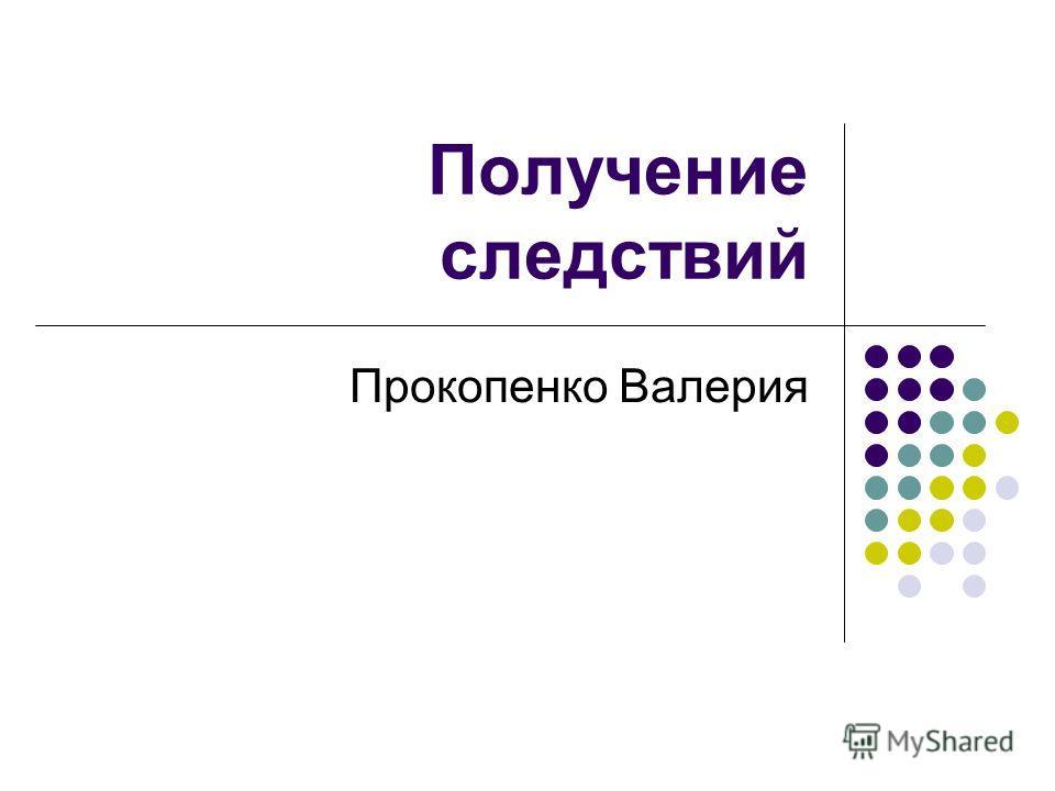 Получение следствий Прокопенко Валерия