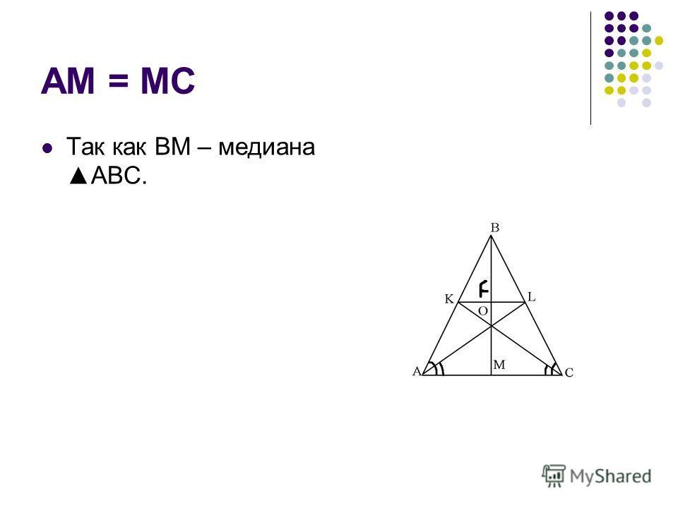 AM = MC Так как BM – медианаABC.