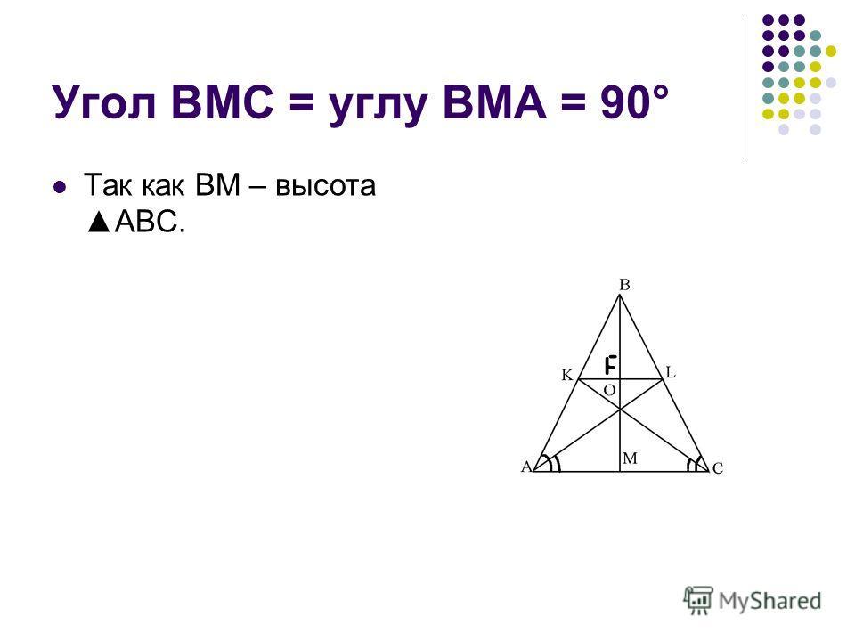 Угол BMC = углу BMA = 90° Так как BM – высотаABC.