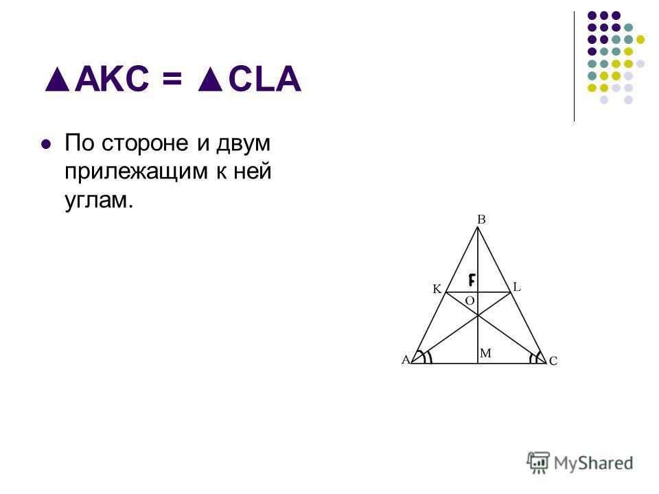 AKC = CLA По стороне и двум прилежащим к ней углам.