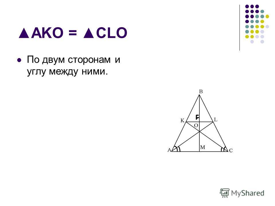 AKO = CLO По двум сторонам и углу между ними.