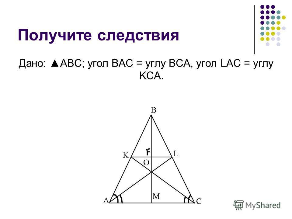 Получите следствия Дано: ABC; угол BAC = углу BCA, угол LAC = углу KCA.