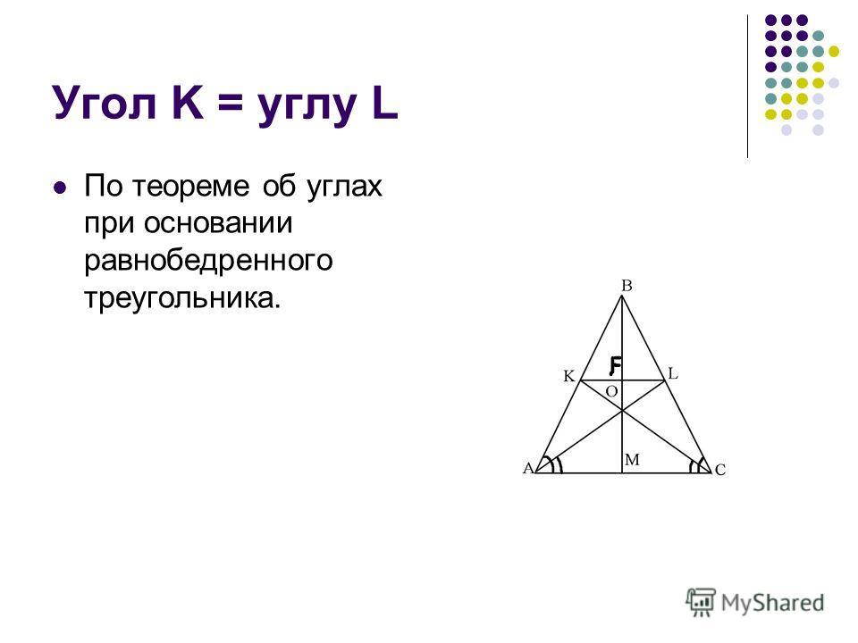 Угол K = углу L По теореме об углах при основании равнобедренного треугольника.