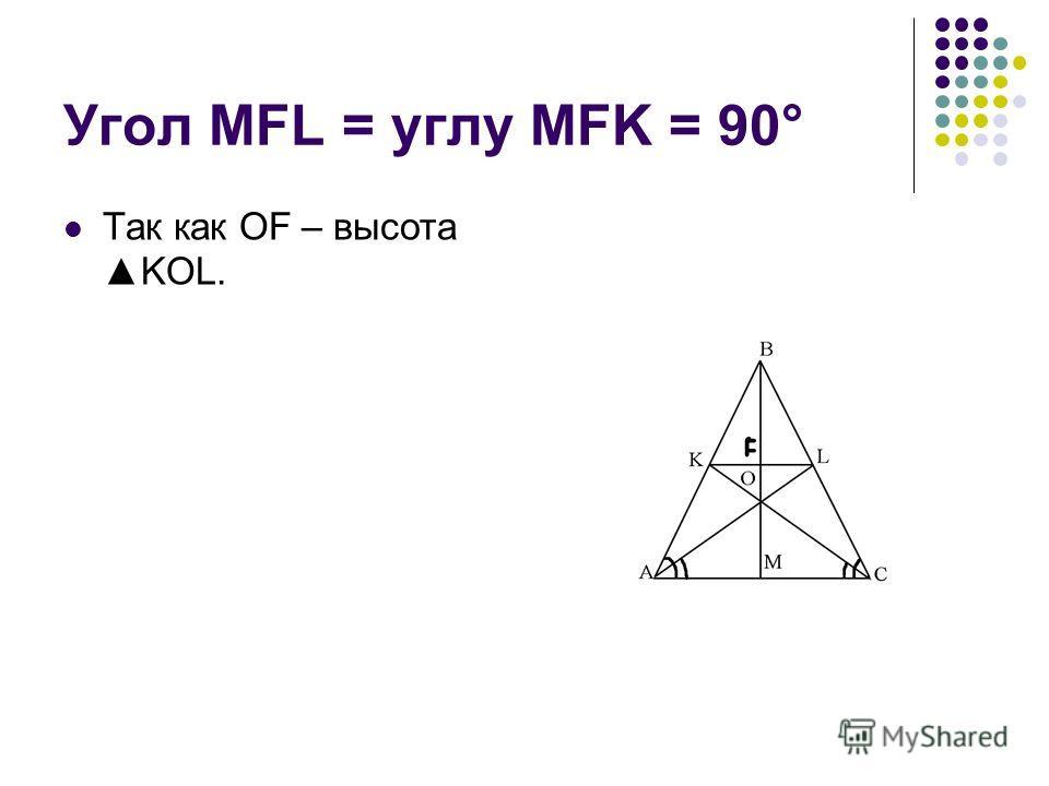 Угол MFL = углу MFK = 90° Так как OF – высотаKOL.
