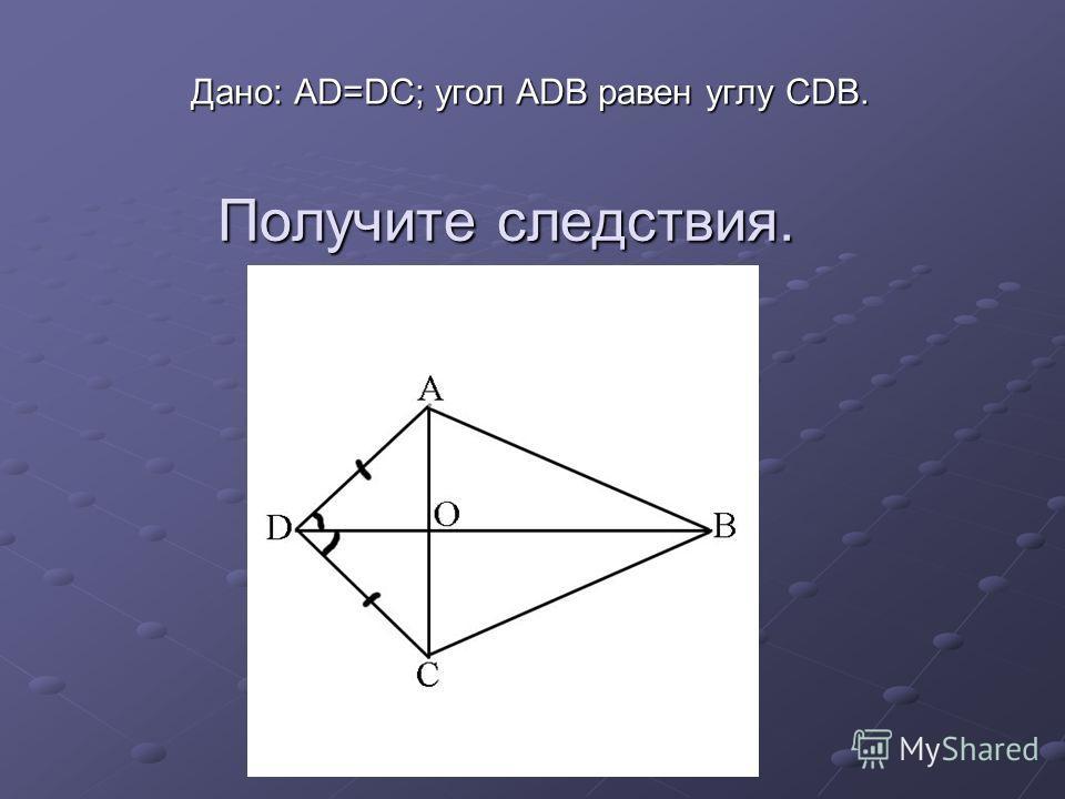Получите следствия. Дано: AD=DC; угол ADB равен углу CDB.