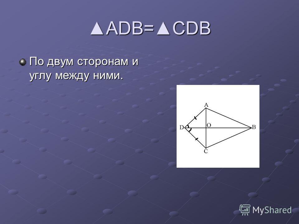 ADB=CDBADB=CDB По двум сторонам и углу между ними.