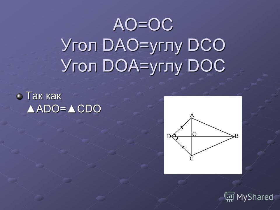 AO=OC Угол DAO=углу DCO Угол DOA=углу DOC Так какADO=CDO