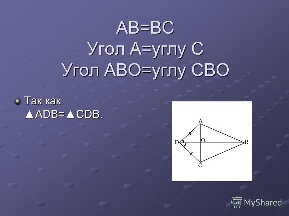 AB=BC Угол A=углу C Угол ABO=углу CBO Так какADB=CDB.