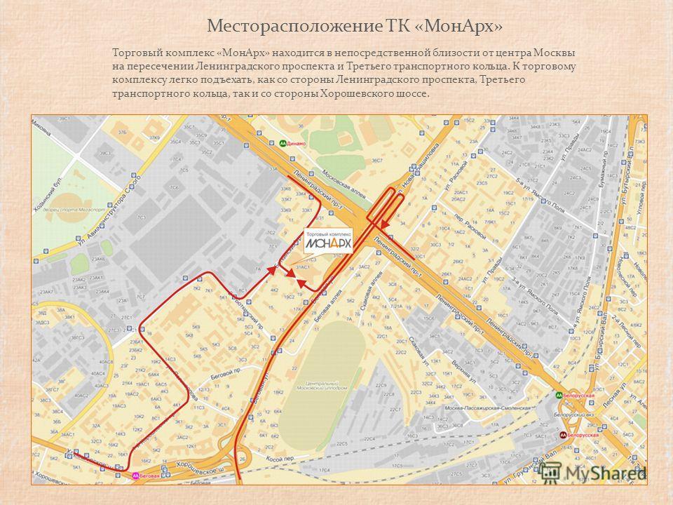 Месторасположение ТК «МонАрх» Торговый комплекс «МонАрх» находится в непосредственной близости от центра Москвы на пересечении Ленинградского проспекта и Третьего транспортного кольца. К торговому комплексу легко подъехать, как со стороны Ленинградск
