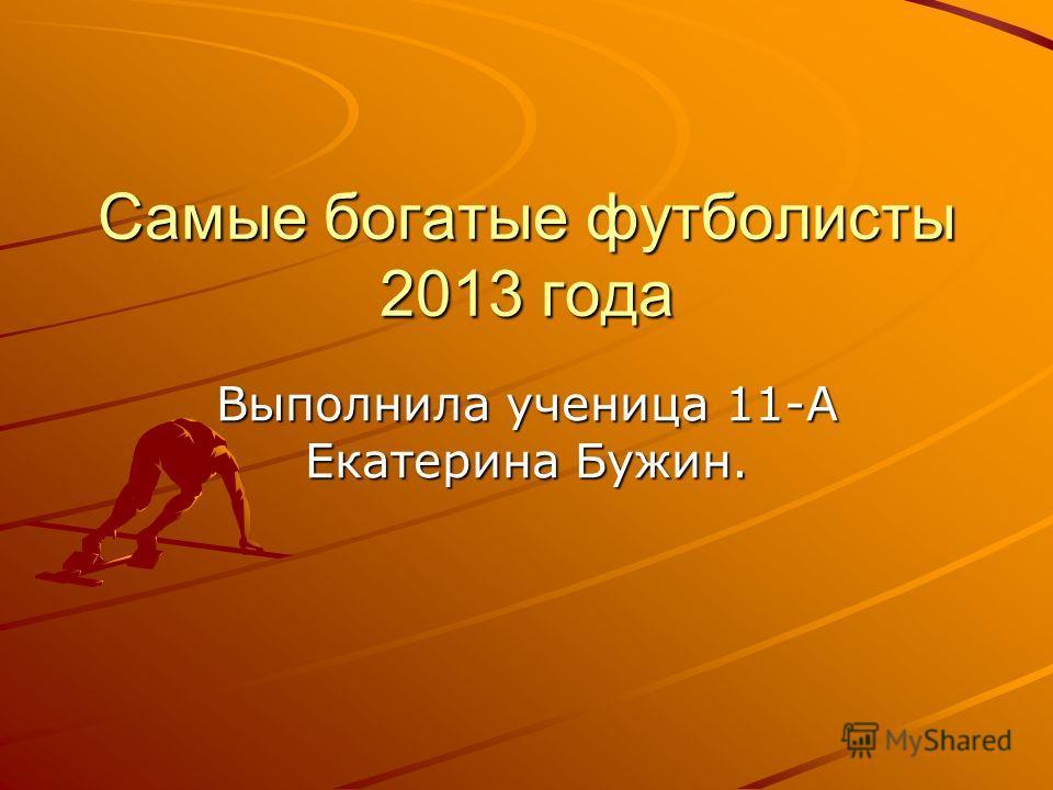 Самые богатые футболисты 2013 года Выполнила ученица 11-А Екатерина Бужин.