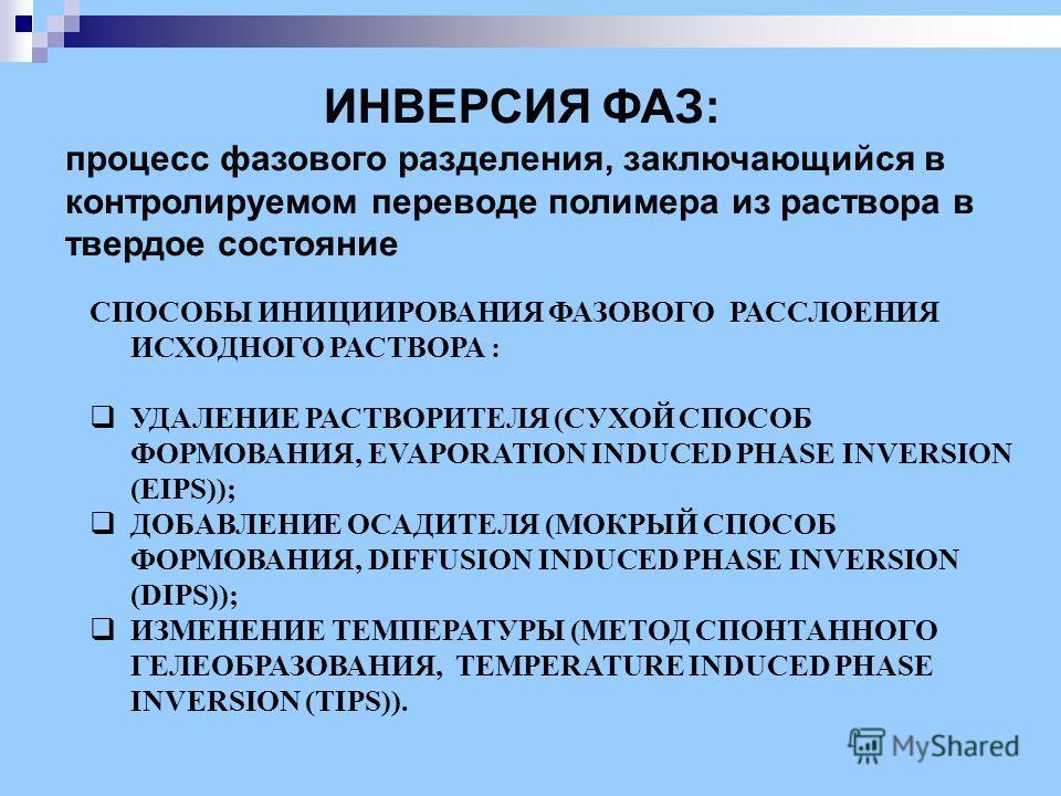 ИНВЕРСИЯ ФАЗ: процесс фазового разделения, заключающийся в контролируемом переводе полимера из раствора в твердое состояние СПОСОБЫ ИНИЦИИРОВАНИЯ ФАЗОВОГО РАССЛОЕНИЯ ИСХОДНОГО РАСТВОРА : УДАЛЕНИЕ РАСТВОРИТЕЛЯ (СУХОЙ СПОСОБ ФОРМОВАНИЯ, EVAPORATION IND