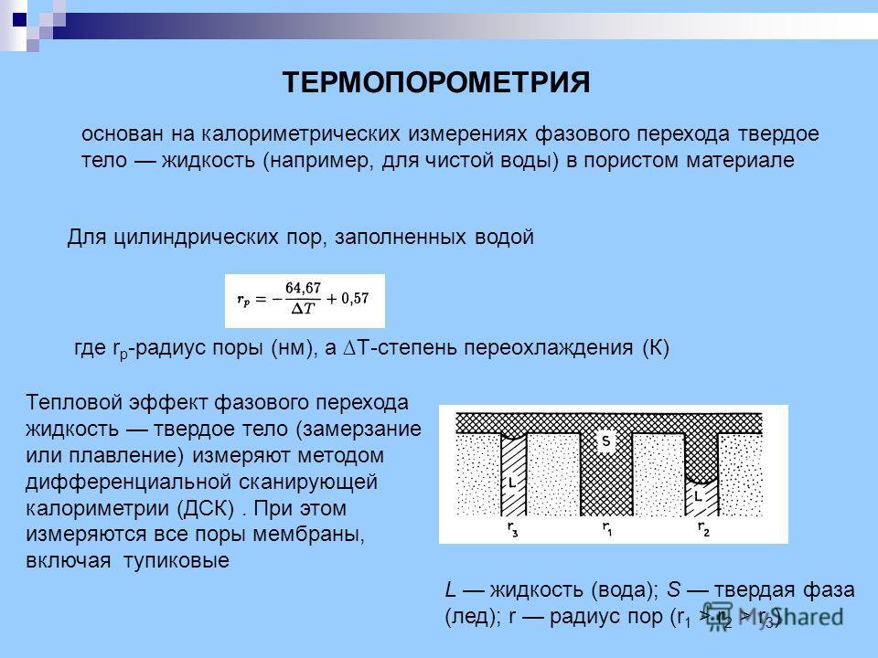 ТЕРМОПОРОМЕТРИЯ основан на калориметрических измерениях фазового перехода твердое тело жидкость (например, для чистой воды) в пористом материале Для цилиндрических пор, заполненных водой где r p -радиус поры (нм), а Т-степень переохлаждения (К) L жид