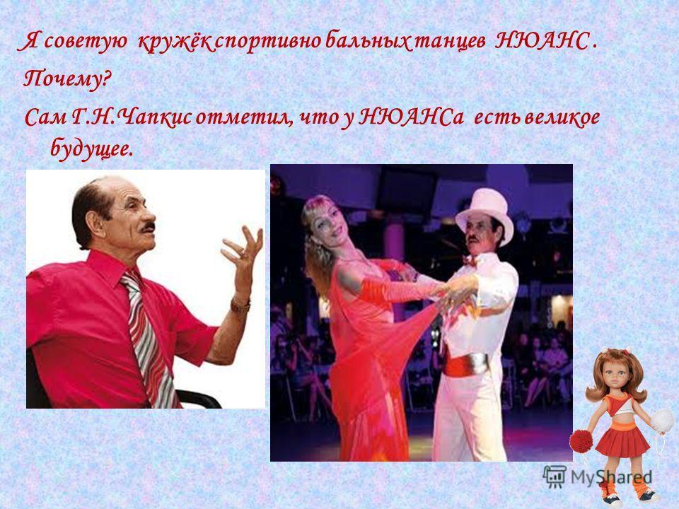 Я советую кружёк спортивно бальных танцев НЮАНС. Почему? Сам Г.Н.Чапкис отметил, что у НЮАНСа есть великое будущее.