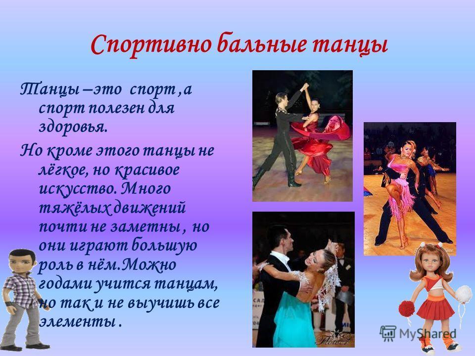 Спортивно бальные танцы Танцы –это спорт,а спорт полезен для здоровья. Но кроме этого танцы не лёгкое, но красивое искусство. Много тяжёлых движений почти не заметны, но они играют большую роль в нём.Можно годами учится танцам, но так и не выучишь вс