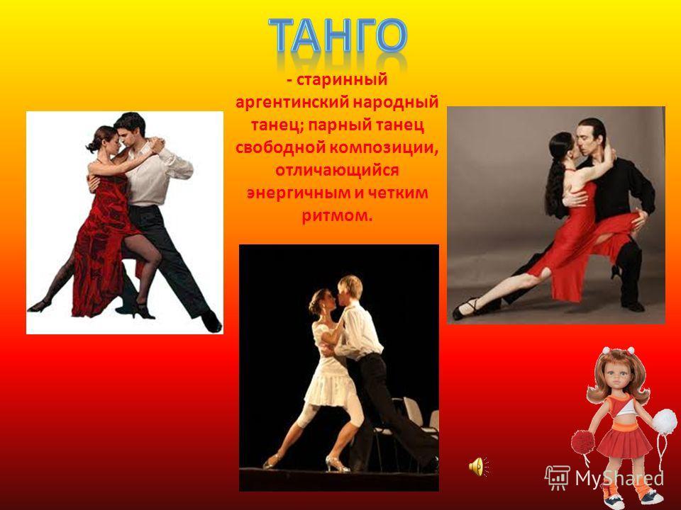 - старинный аргентинский народный танец; парный танец свободной композиции, отличающийся энергичным и четким ритмом.