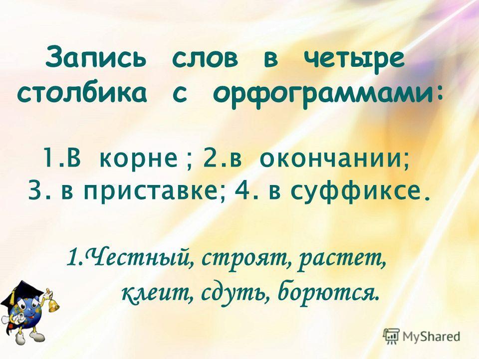Запись слов в четыре столбика с орфограммами: 1.В корне ; 2.в окончании; 3. в приставке; 4. в суффиксе. 1.Честный, строят, растет, клеит, сдуть, борются.