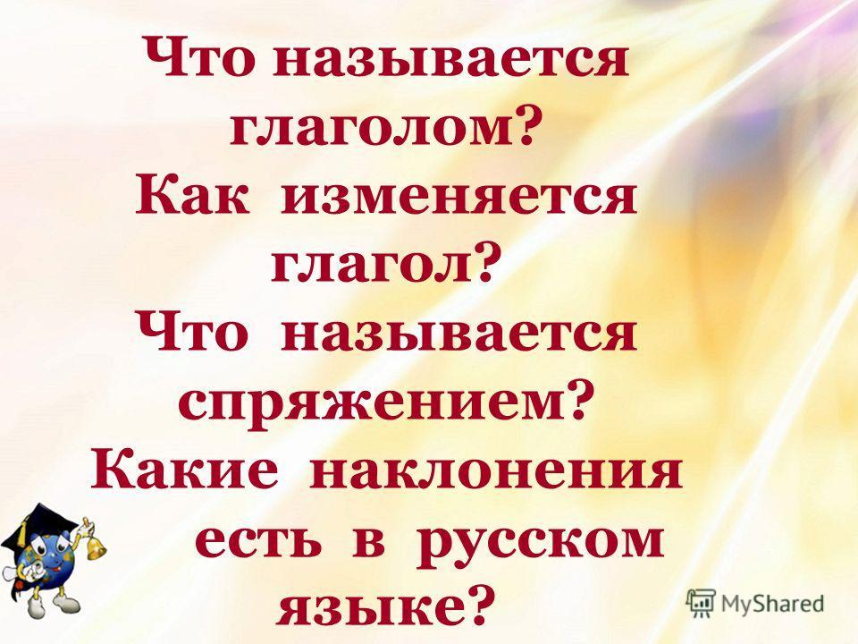 Что называется глаголом? Как изменяется глагол? Что называется спряжением? Какие наклонения есть в русском языке?