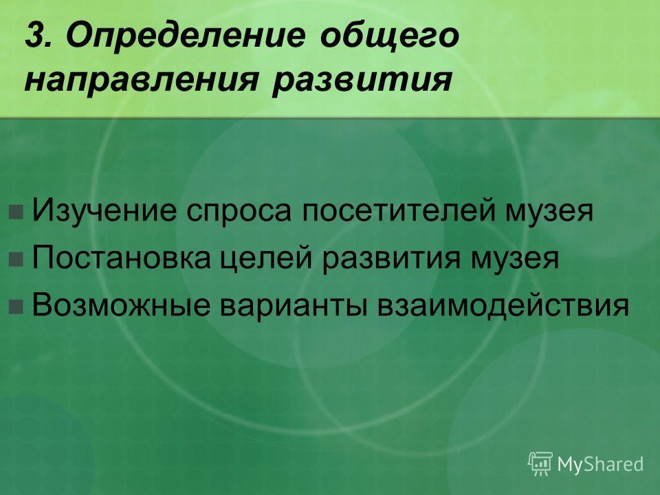 3. Определение общего направления развития Изучение спроса посетителей музея Постановка целей развития музея Возможные варианты взаимодействия